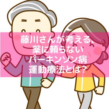 藤川さんが考える、薬に頼らないパーキンソン病運動療法とは?