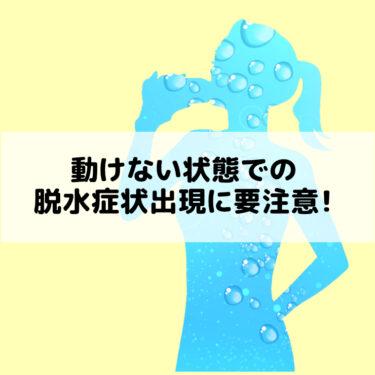 動けない状態での脱水症状出現に要注意!
