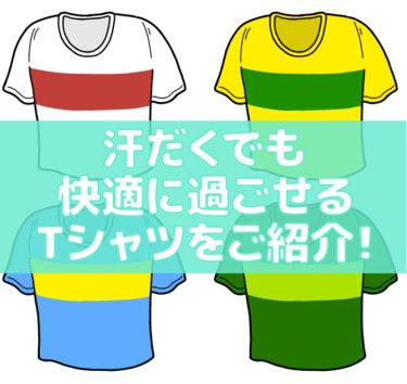 汗だくでも快適に過ごせるTシャツをご紹介!