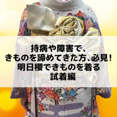 持病や障害で、きものを諦めてきた方、必見!明日櫻できものを着る 試着編